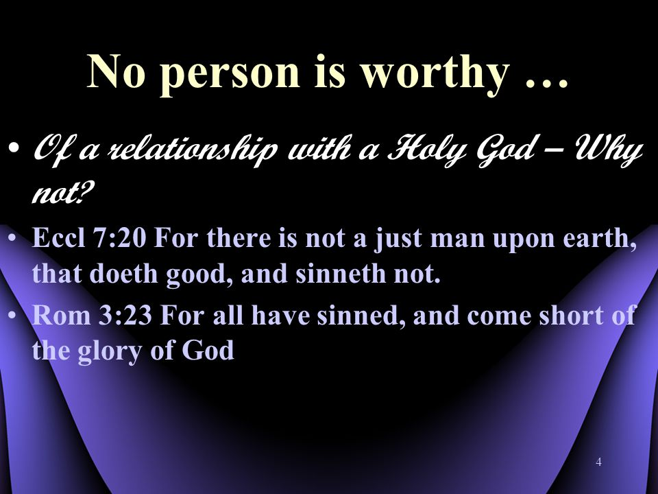 4 No person is worthy … Of a relationship with a Holy God – Why not .