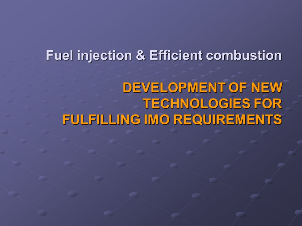 Fuel injection & Efficient combustion DEVELOPMENT OF NEW TECHNOLOGIES FOR FULFILLING IMO REQUIREMENTS