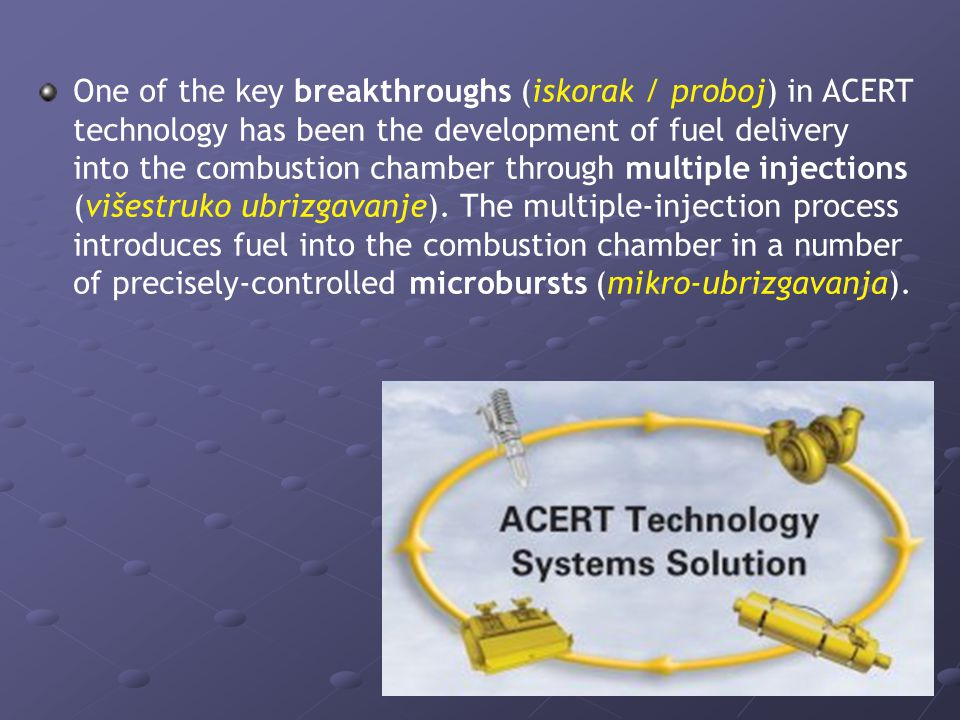 One of the key breakthroughs (iskorak / proboj) in ACERT technology has been the development of fuel delivery into the combustion chamber through multiple injections (višestruko ubrizgavanje).