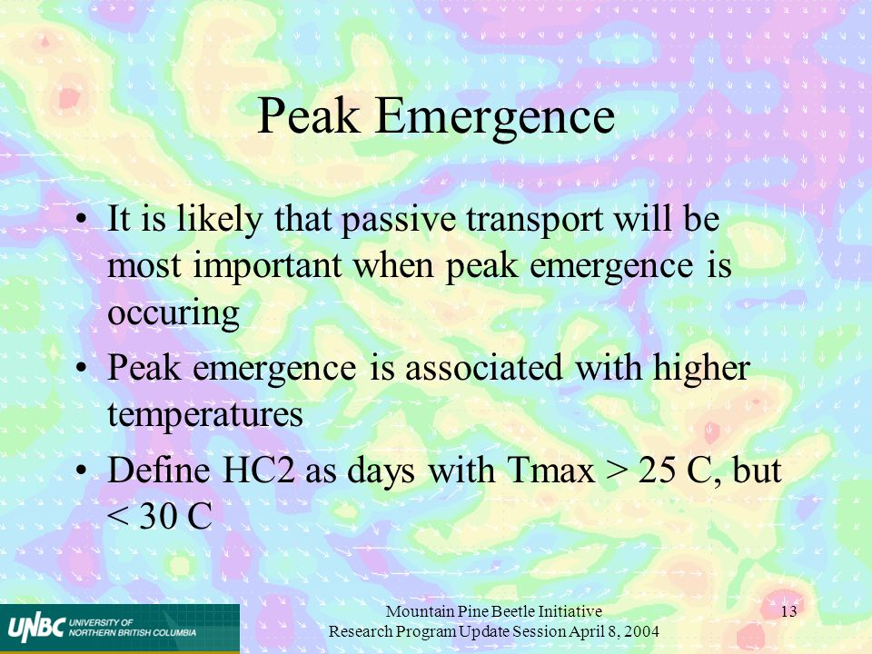 Mountain Pine Beetle Initiative Research Program Update Session April 8, 2004 13 Peak Emergence It is likely that passive transport will be most important when peak emergence is occuring Peak emergence is associated with higher temperatures Define HC2 as days with Tmax > 25 C, but < 30 C