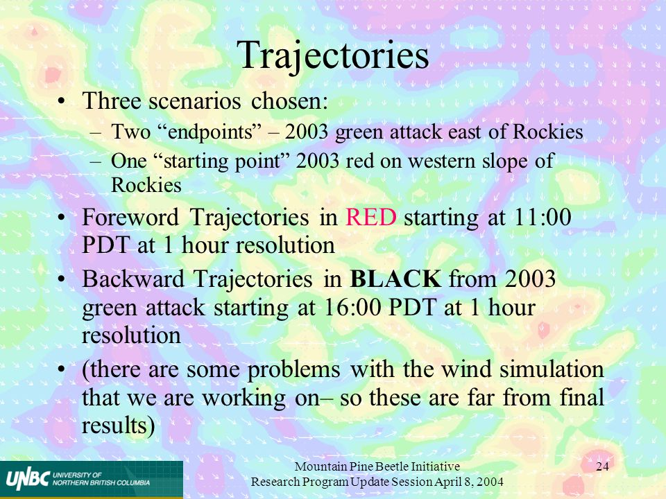 Mountain Pine Beetle Initiative Research Program Update Session April 8, 2004 24 Trajectories Three scenarios chosen: –Two endpoints – 2003 green attack east of Rockies –One starting point 2003 red on western slope of Rockies Foreword Trajectories in RED starting at 11:00 PDT at 1 hour resolution Backward Trajectories in BLACK from 2003 green attack starting at 16:00 PDT at 1 hour resolution (there are some problems with the wind simulation that we are working on– so these are far from final results)