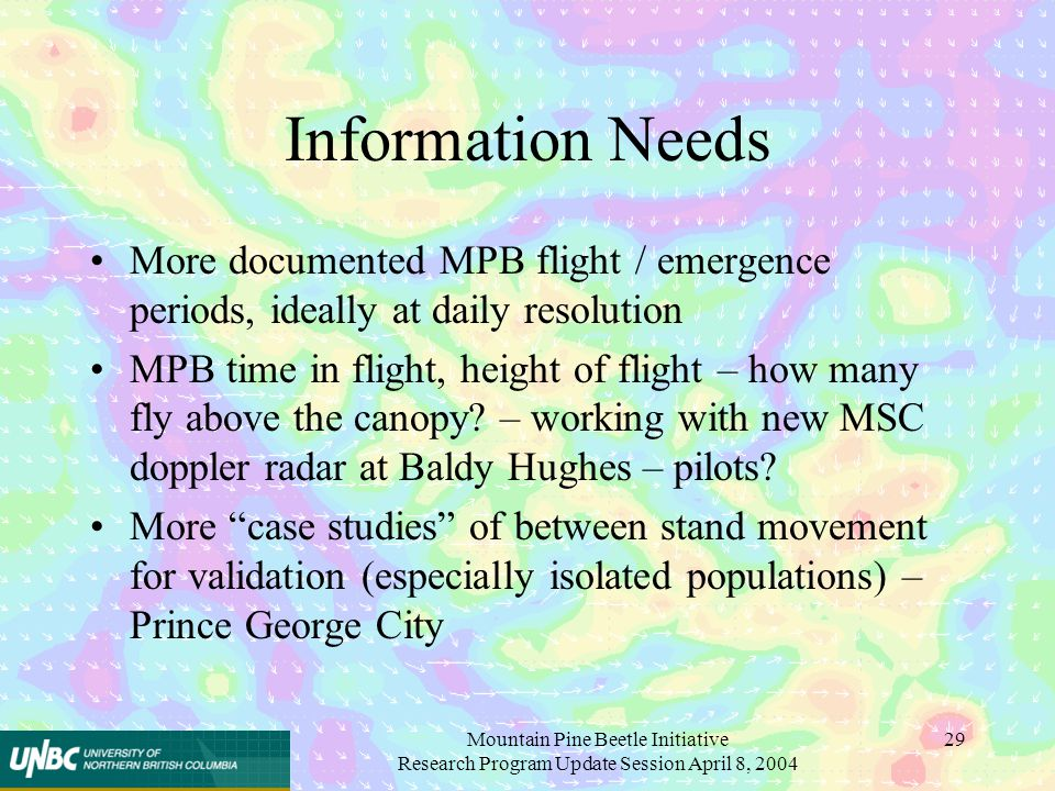 Mountain Pine Beetle Initiative Research Program Update Session April 8, 2004 29 Information Needs More documented MPB flight / emergence periods, ideally at daily resolution MPB time in flight, height of flight – how many fly above the canopy.
