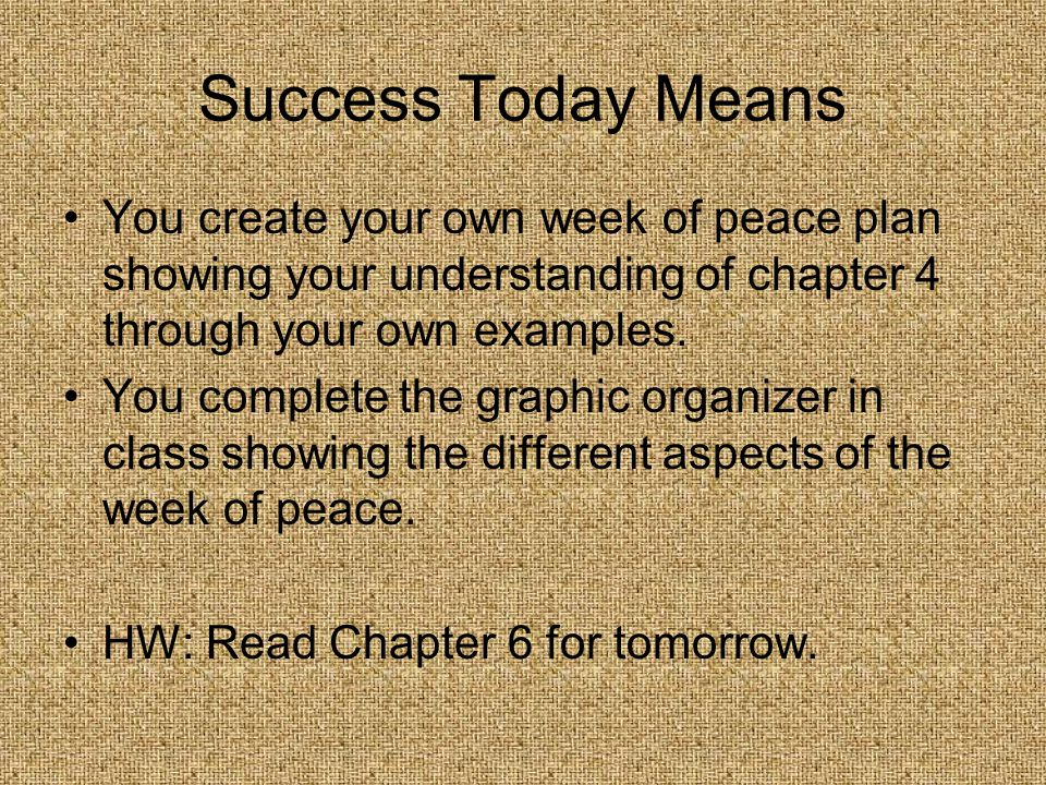 Success Today Means You create your own week of peace plan showing your understanding of chapter 4 through your own examples.