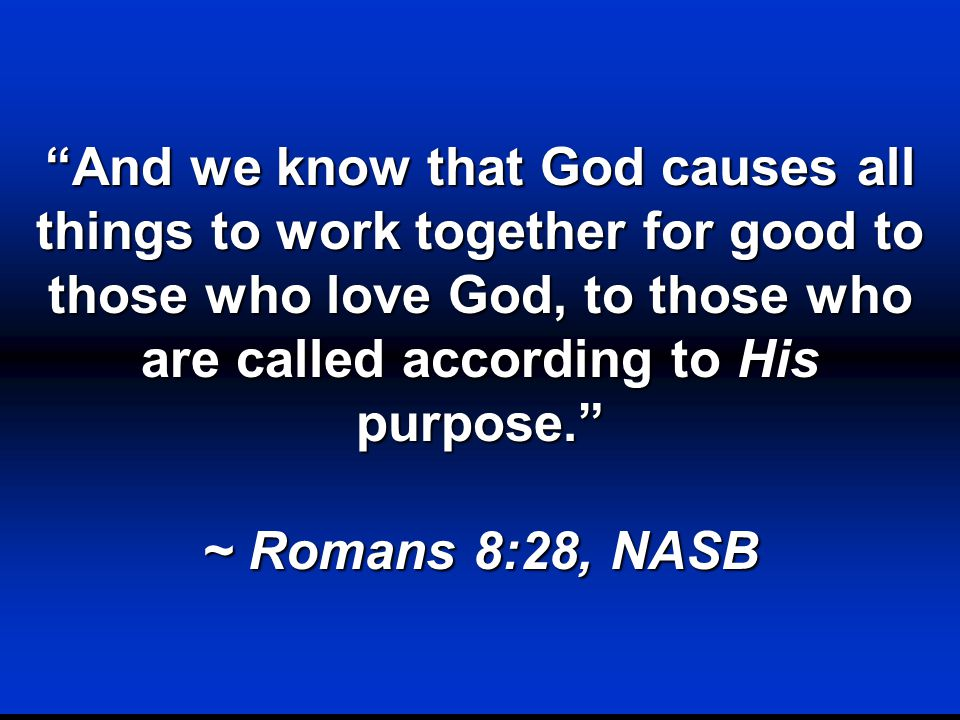And we know that God causes all things to work together for good to those who love God, to those who are called according to His purpose. ~ Romans 8:28, NASB