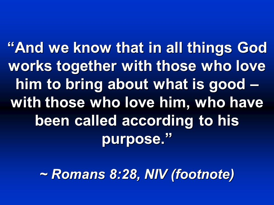 And we know that in all things God works together with those who love him to bring about what is good – with those who love him, who have been called according to his purpose. ~ Romans 8:28, NIV (footnote)