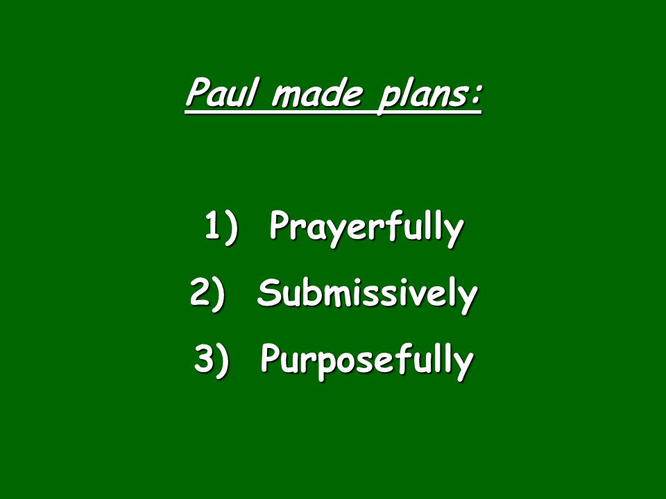 Paul made plans: 1) Prayerfully 2) Submissively 3) Purposefully