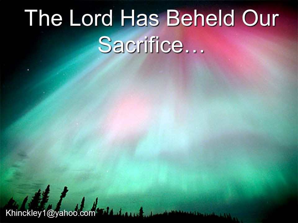 The Lord Has Beheld Our Sacrifice… Khinckley1@yahoo.com