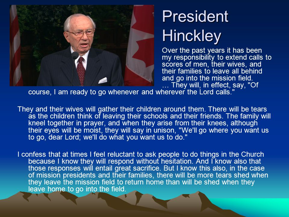 President Hinckley Over the past years it has been my responsibility to extend calls to scores of men, their wives, and their families to leave all behind and go into the mission field.