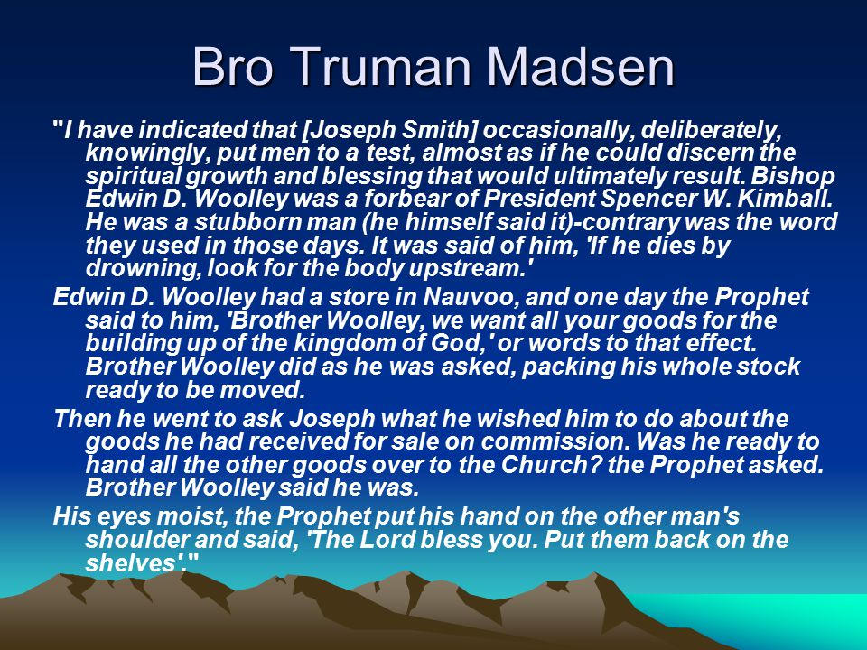 Bro Truman Madsen I have indicated that [Joseph Smith] occasionally, deliberately, knowingly, put men to a test, almost as if he could discern the spiritual growth and blessing that would ultimately result.