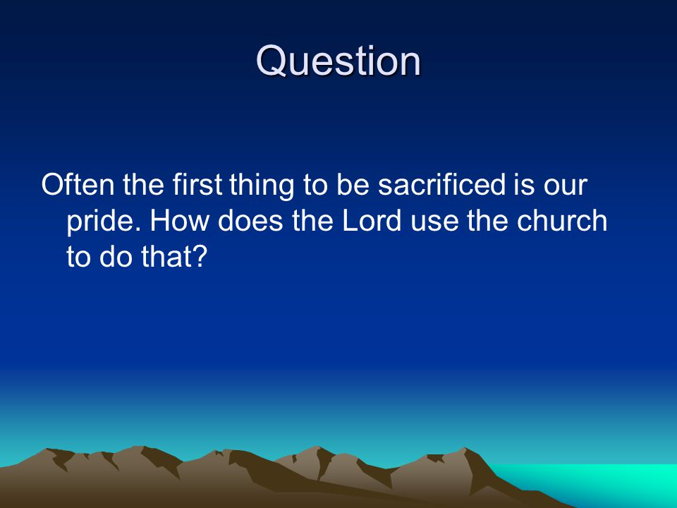 Question Often the first thing to be sacrificed is our pride.