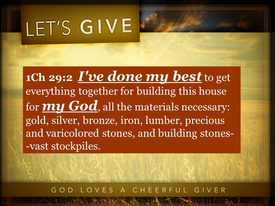 1Ch 29:2 I ve done my best to get everything together for building this house for my God, all the materials necessary: gold, silver, bronze, iron, lumber, precious and varicolored stones, and building stones- -vast stockpiles.