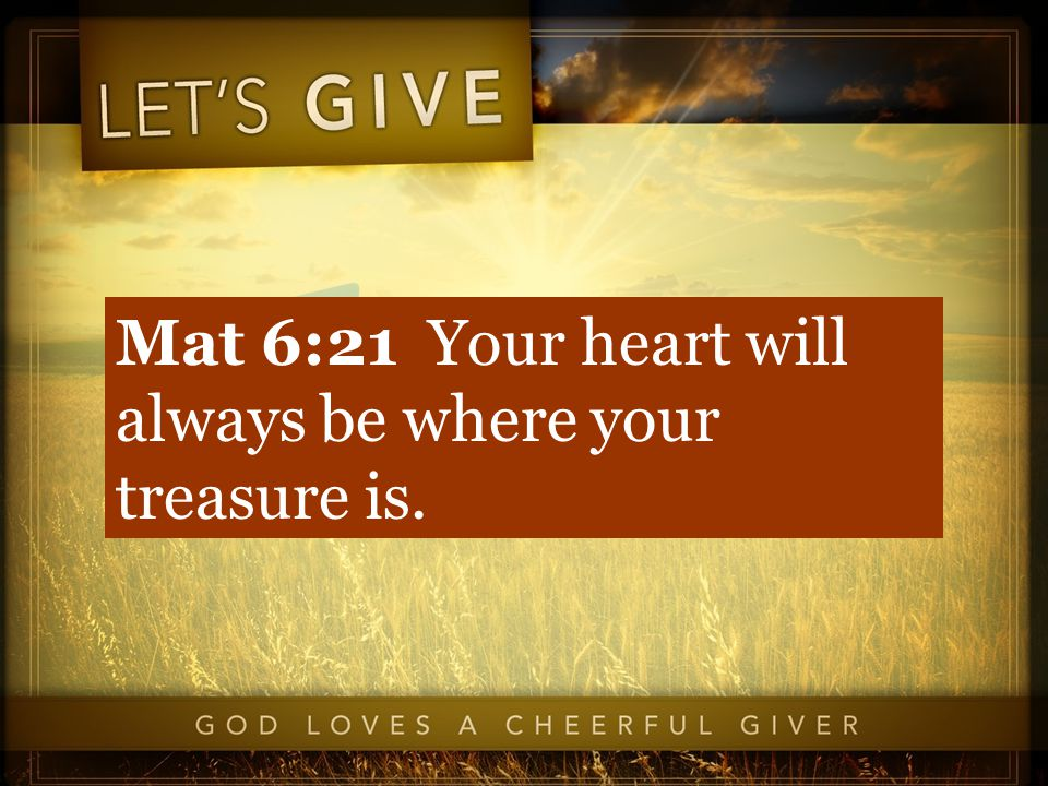 Mat 6:21 Your heart will always be where your treasure is.