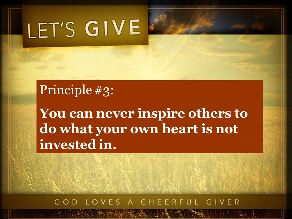 Principle #3: You can never inspire others to do what your own heart is not invested in.