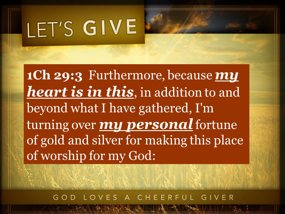 1Ch 29:3 Furthermore, because my heart is in this, in addition to and beyond what I have gathered, I m turning over my personal fortune of gold and silver for making this place of worship for my God: