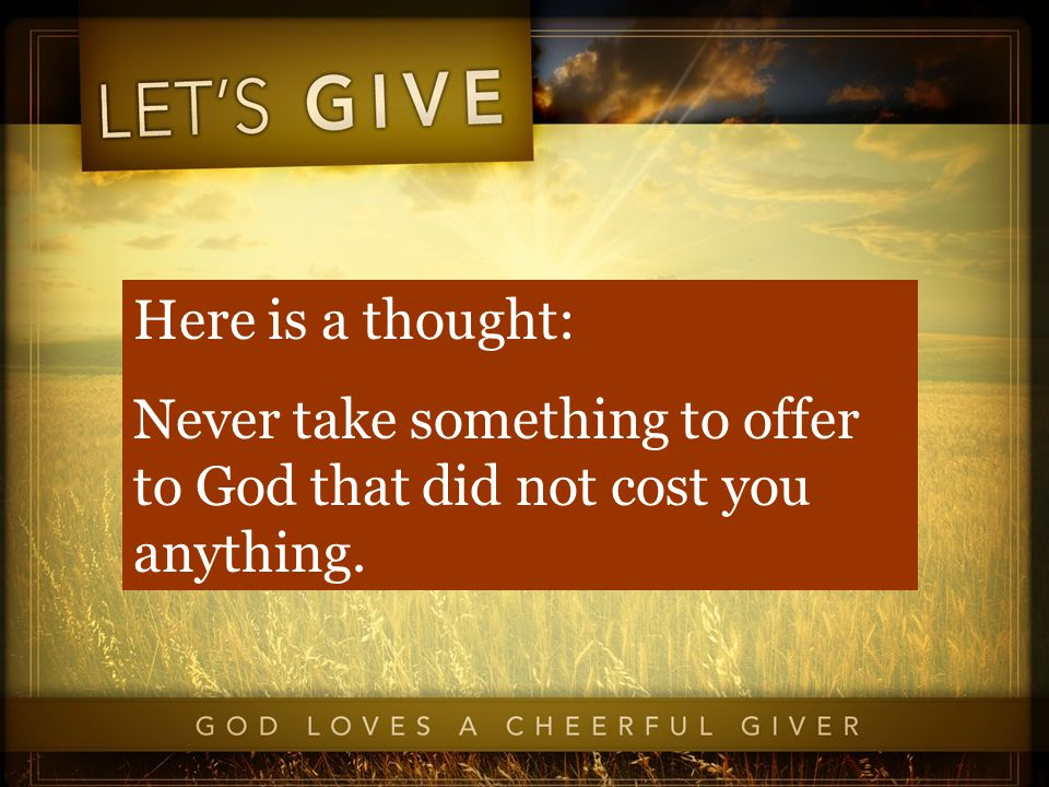 Here is a thought: Never take something to offer to God that did not cost you anything.