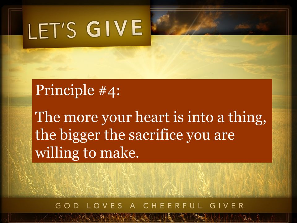 Principle #4: The more your heart is into a thing, the bigger the sacrifice you are willing to make.