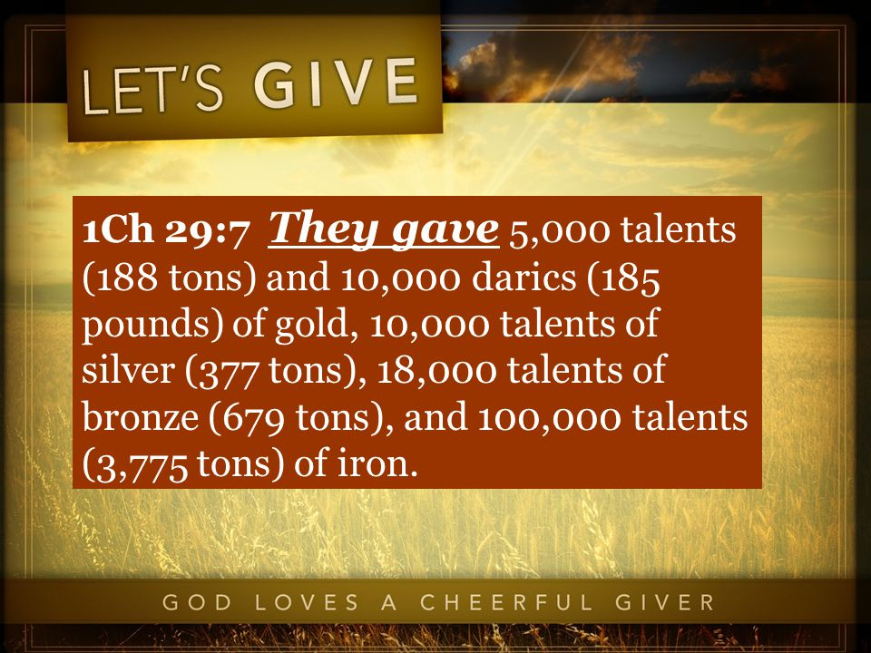 1Ch 29:7 They gave 5,000 talents (188 tons) and 10,000 darics (185 pounds) of gold, 10,000 talents of silver (377 tons), 18,000 talents of bronze (679 tons), and 100,000 talents (3,775 tons) of iron.