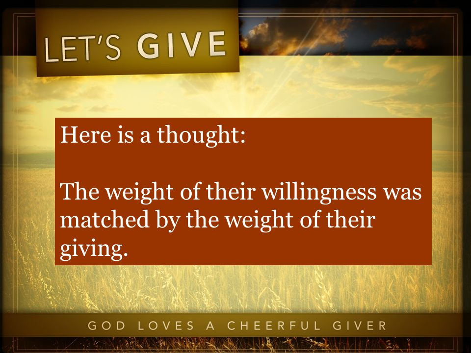 Here is a thought: The weight of their willingness was matched by the weight of their giving.