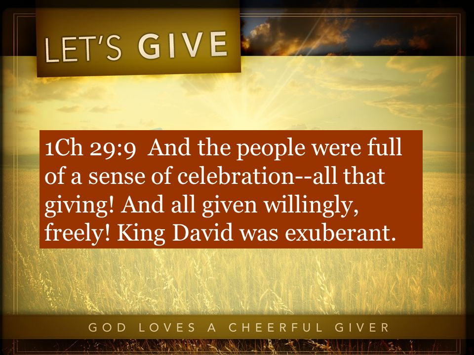1Ch 29:9 And the people were full of a sense of celebration--all that giving.