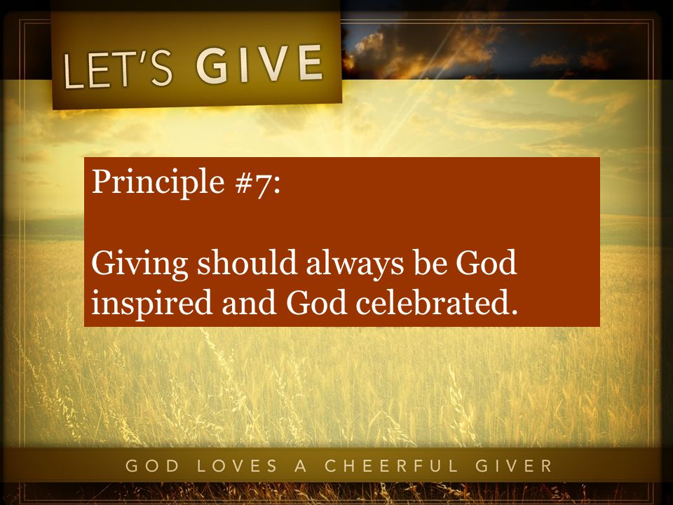 Principle #7: Giving should always be God inspired and God celebrated.