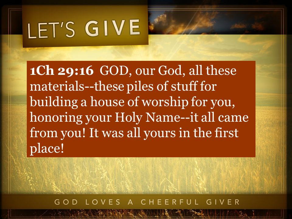 1Ch 29:16 GOD, our God, all these materials--these piles of stuff for building a house of worship for you, honoring your Holy Name--it all came from you.