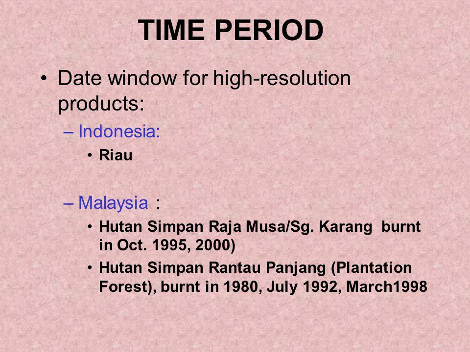 TIME PERIOD Date window for high-resolution products: –Indonesia: Riau –Malaysia : Hutan Simpan Raja Musa/Sg. Karang burnt in Oct. 1995, 2000) Hutan S