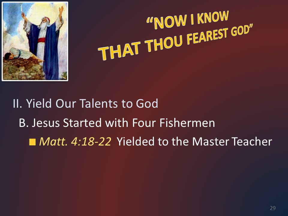 II. Yield Our Talents to God B. Jesus Started with Four Fishermen Matt. 4:18-22 Yielded to the Master Teacher 29
