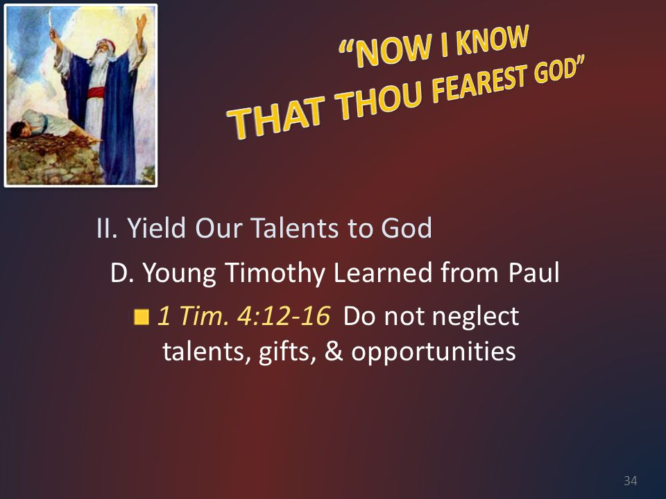 II. Yield Our Talents to God D. Young Timothy Learned from Paul 1 Tim. 4:12-16 Do not neglect talents, gifts, & opportunities 34