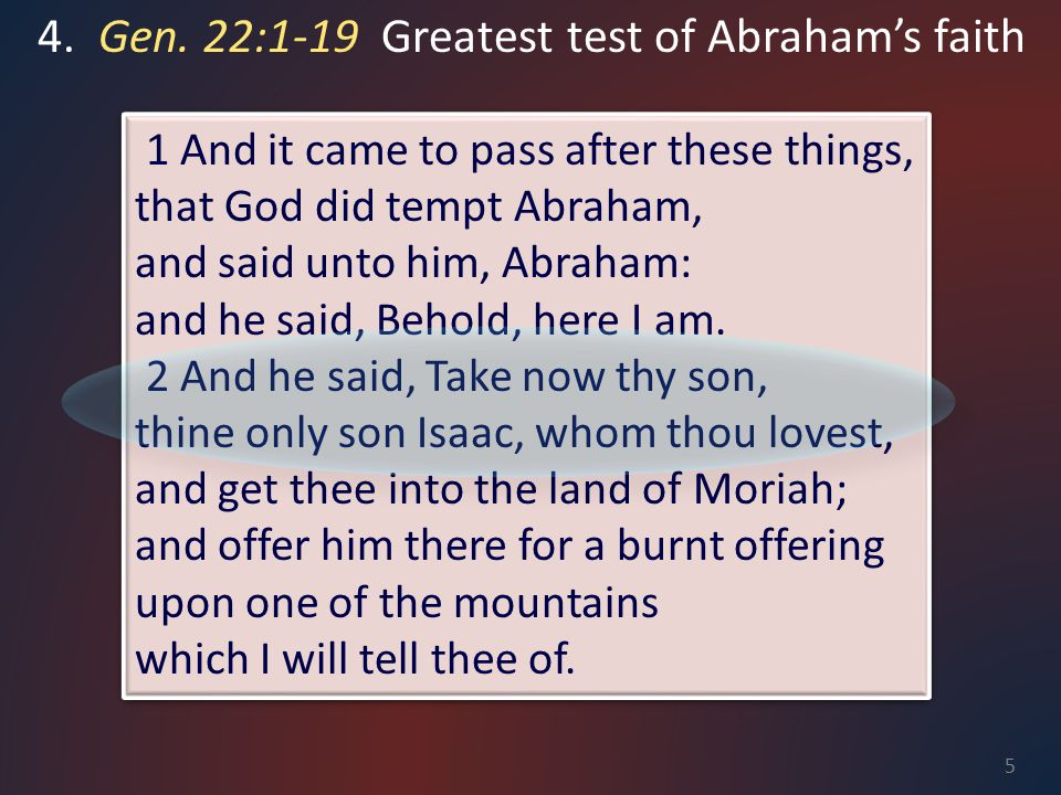 4. Gen. 22:1-19 Greatest test of Abraham's faith 1 And it came to pass after these things, that God did tempt Abraham, and said unto him, Abraham: and