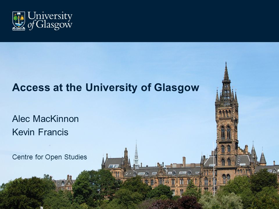 Access at the University of Glasgow Alec MacKinnon Kevin Francis Centre for Open Studies