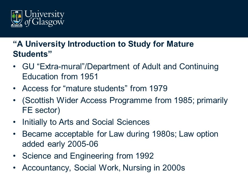 A University Introduction to Study for Mature Students GU Extra-mural /Department of Adult and Continuing Education from 1951 Access for mature students from 1979 (Scottish Wider Access Programme from 1985; primarily FE sector) Initially to Arts and Social Sciences Became acceptable for Law during 1980s; Law option added early 2005-06 Science and Engineering from 1992 Accountancy, Social Work, Nursing in 2000s