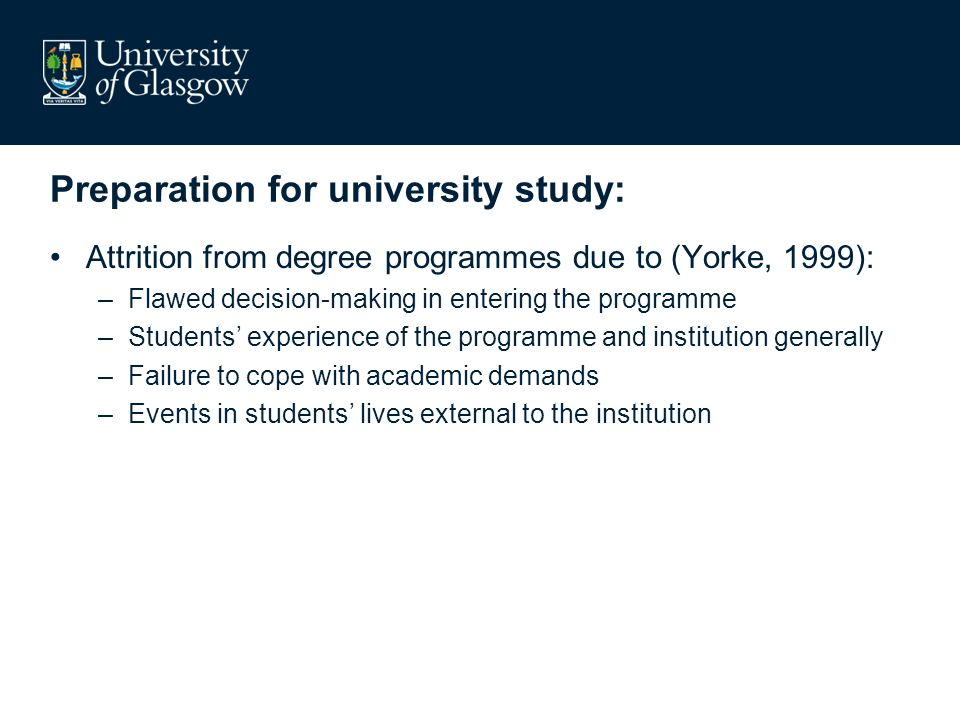 Preparation for university study: Attrition from degree programmes due to (Yorke, 1999): –Flawed decision-making in entering the programme –Students introduced to university study in their chosen subjects –Students' experience of the programme and institution generally –Failure to cope with academic demands –Events in students' lives external to the institution