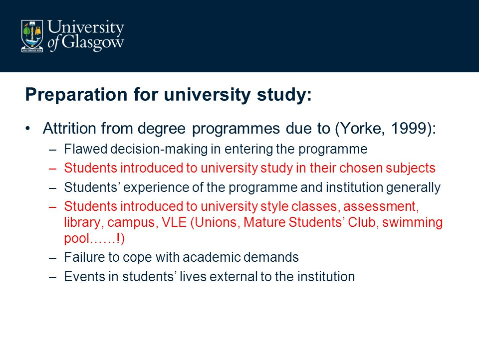 Preparation for university study: Attrition from degree programmes due to (Yorke, 1999): –Flawed decision-making in entering the programme –Students introduced to university study in their chosen subjects –Students' experience of the programme and institution generally –Students introduced to university style classes, assessment, library, campus, VLE…..