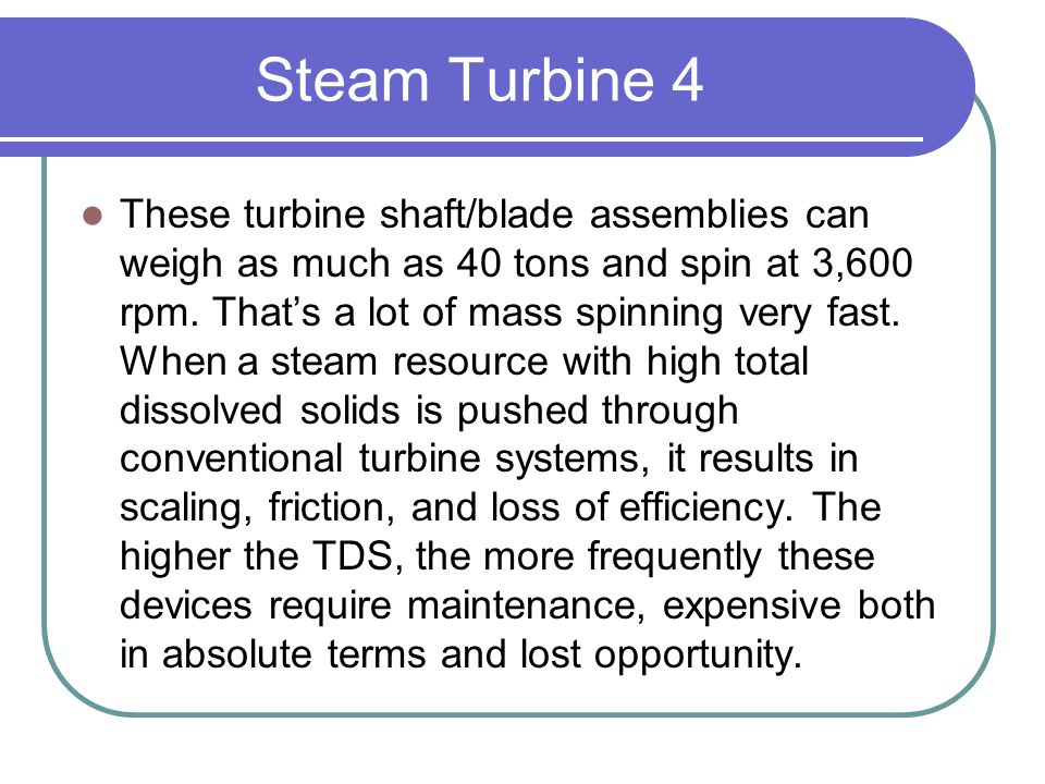 Steam Turbine 4 These turbine shaft/blade assemblies can weigh as much as 40 tons and spin at 3,600 rpm. That's a lot of mass spinning very fast. When