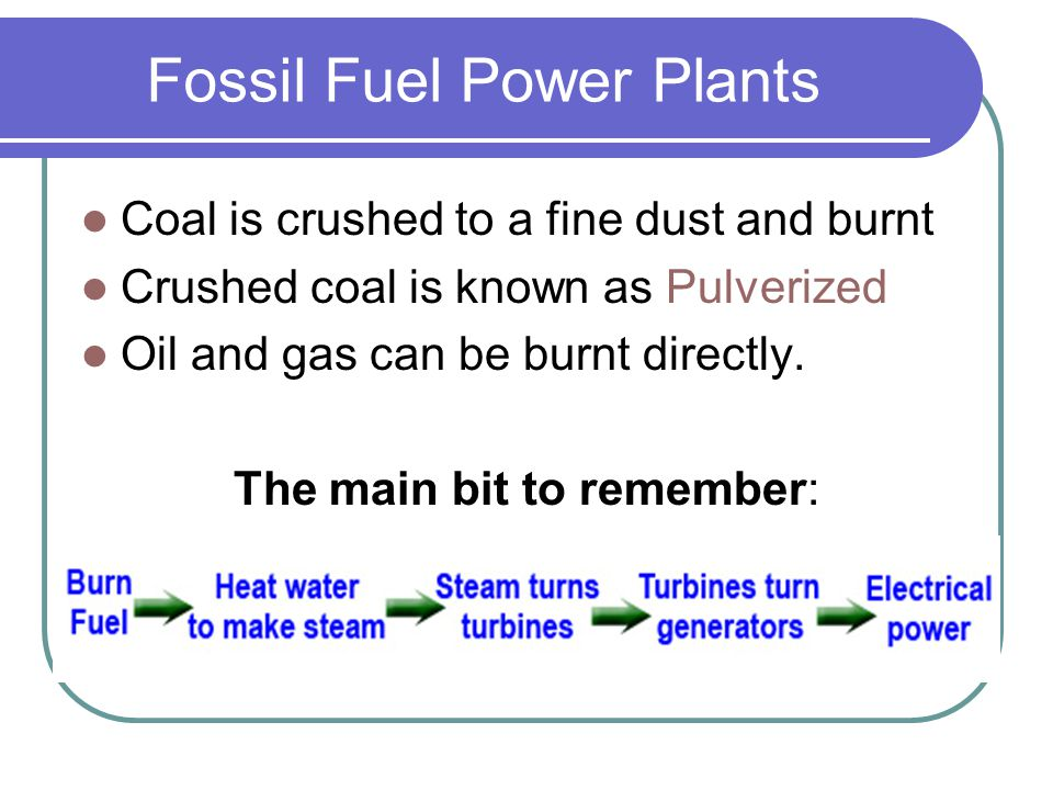 Fossil Fuel Power Plants Coal is crushed to a fine dust and burnt Crushed coal is known as Pulverized Oil and gas can be burnt directly. The main bit
