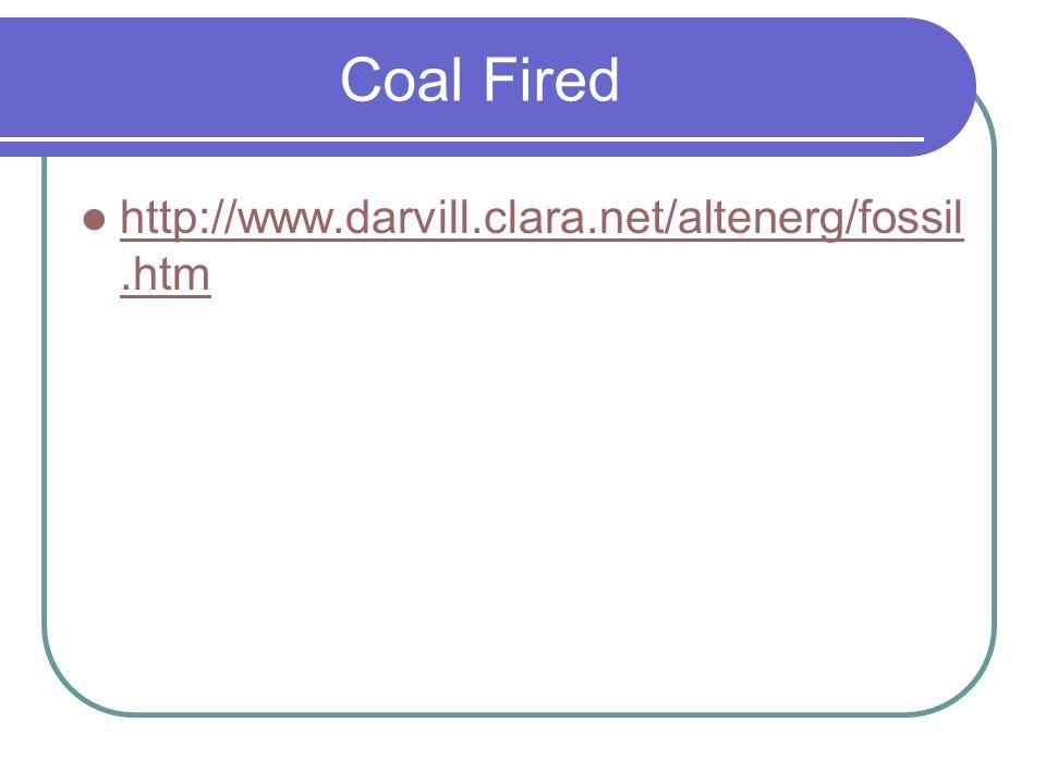 Coal Fired http://www.darvill.clara.net/altenerg/fossil.htm http://www.darvill.clara.net/altenerg/fossil.htm