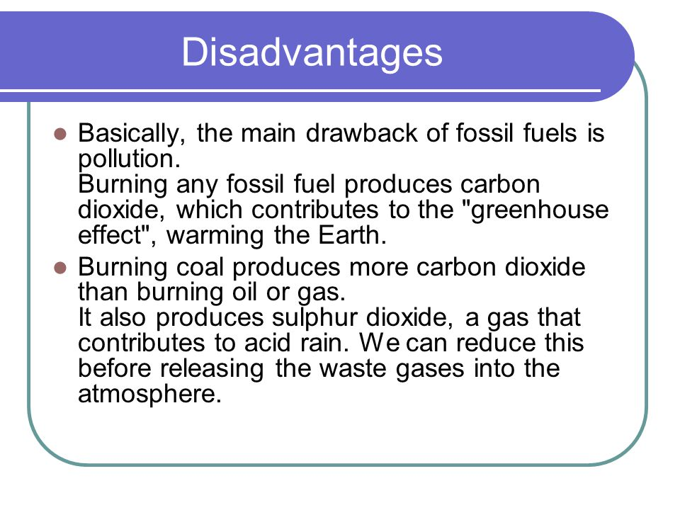 Disadvantages Basically, the main drawback of fossil fuels is pollution. Burning any fossil fuel produces carbon dioxide, which contributes to the