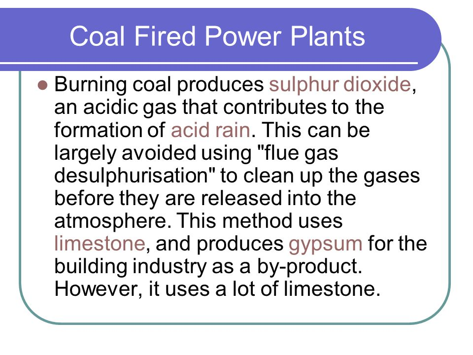 Coal Fired Power Plants Burning coal produces sulphur dioxide, an acidic gas that contributes to the formation of acid rain. This can be largely avoid