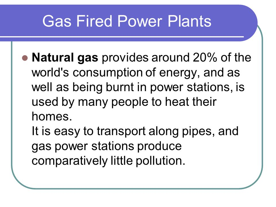 Gas Fired Power Plants Natural gas provides around 20% of the world's consumption of energy, and as well as being burnt in power stations, is used by