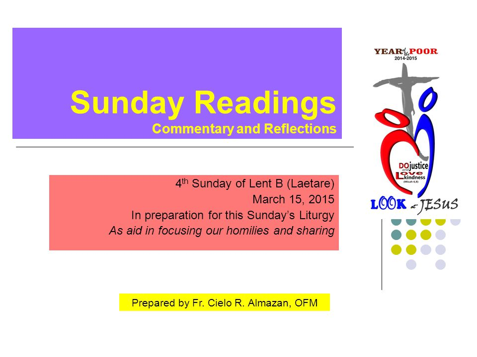 Sunday Readings Commentary and Reflections 4 th Sunday of Lent B (Laetare) March 15, 2015 In preparation for this Sunday's Liturgy As aid in focusing our homilies and sharing Prepared by Fr.