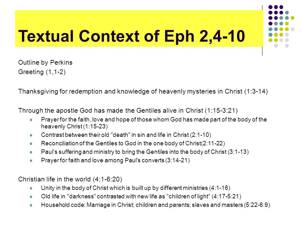Textual Context of Eph 2,4-10 Outline by Perkins Greeting (1,1-2) Thanksgiving for redemption and knowledge of heavenly mysteries in Christ (1:3-14) Through the apostle God has made the Gentiles alive in Christ (1:15-3:21) Prayer for the faith, love and hope of those whom God has made part of the body of the heavenly Christ (1:15-23) Contrast between their old death in sin and life in Christ (2:1-10) Reconciliation of the Gentiles to God in the one body of Christ(2:11-22) Paul s suffering and ministry to bring the Gentiles into the body of Christ (3:1-13) Prayer for faith and love among Paul s converts (3:14-21) Christian life in the world (4:1-6:20) Unity in the body of Christ which is built up by different ministries (4:1-16) Old life in darkness contrasted with new life as children of light (4:17-5:21) Household code: Marriage in Christ; children and parents; slaves and masters (5:22-6:9)