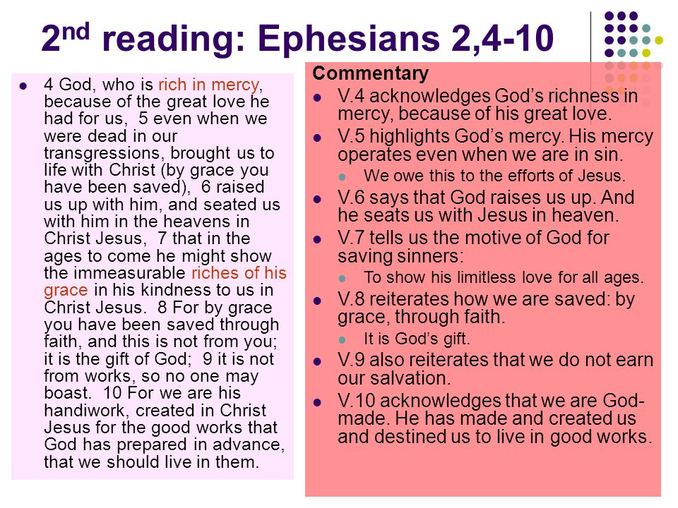 2 nd reading: Ephesians 2,4-10 4 God, who is rich in mercy, because of the great love he had for us, 5 even when we were dead in our transgressions, brought us to life with Christ (by grace you have been saved), 6 raised us up with him, and seated us with him in the heavens in Christ Jesus, 7 that in the ages to come he might show the immeasurable riches of his grace in his kindness to us in Christ Jesus.