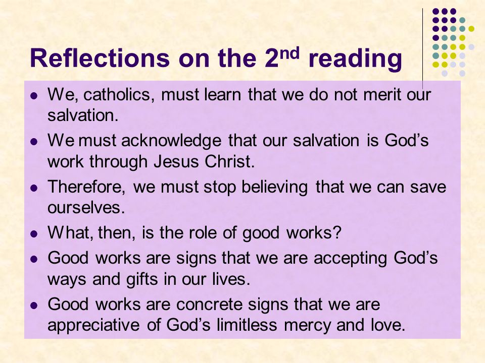 Reflections on the 2 nd reading We, catholics, must learn that we do not merit our salvation.