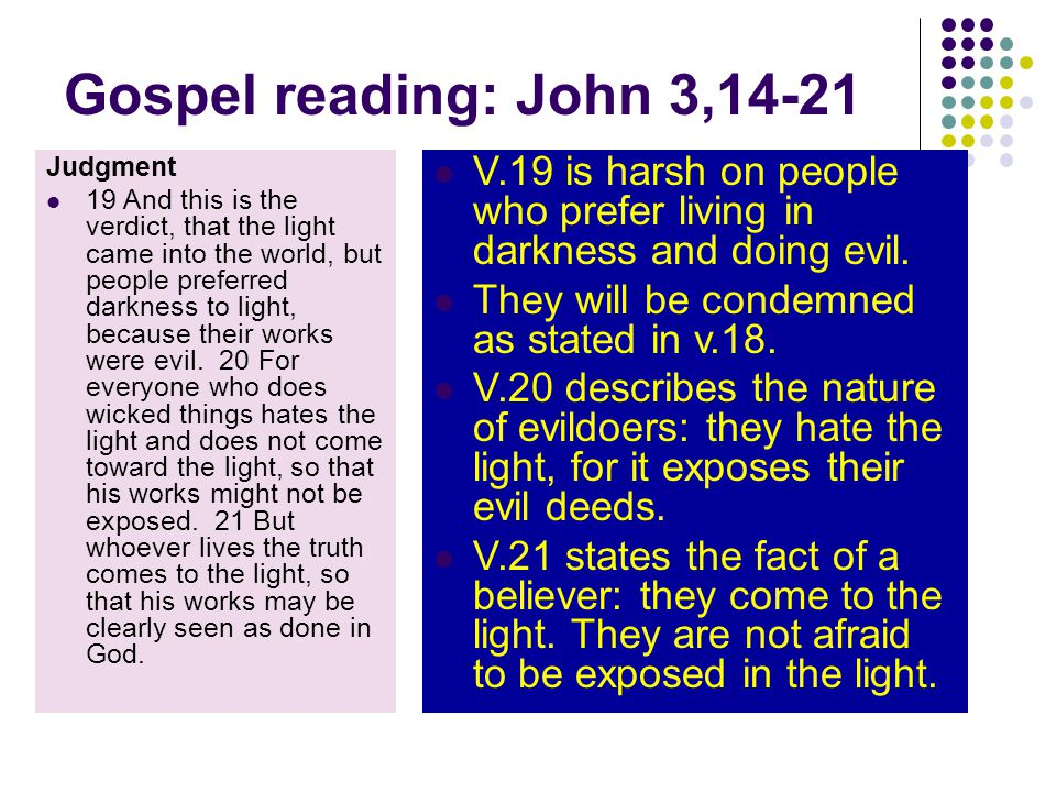 Gospel reading: John 3,14-21 Judgment 19 And this is the verdict, that the light came into the world, but people preferred darkness to light, because their works were evil.