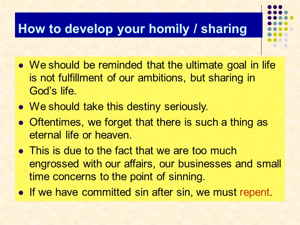 How to develop your homily / sharing We should be reminded that the ultimate goal in life is not fulfillment of our ambitions, but sharing in God's life.