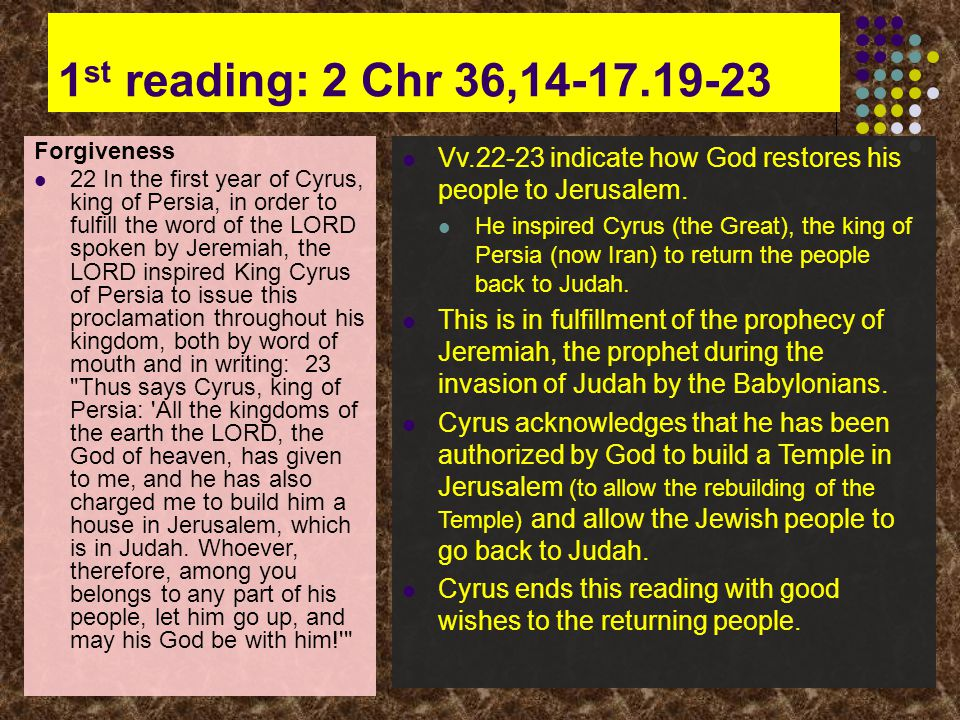 1 st reading: 2 Chr 36,14-17.19-23 Forgiveness 22 In the first year of Cyrus, king of Persia, in order to fulfill the word of the LORD spoken by Jeremiah, the LORD inspired King Cyrus of Persia to issue this proclamation throughout his kingdom, both by word of mouth and in writing: 23 Thus says Cyrus, king of Persia: All the kingdoms of the earth the LORD, the God of heaven, has given to me, and he has also charged me to build him a house in Jerusalem, which is in Judah.