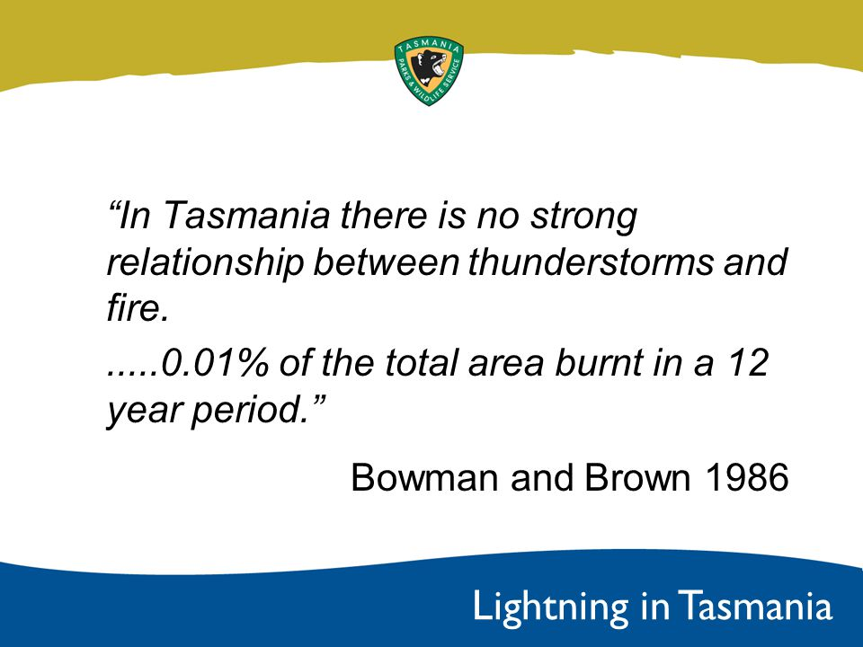 In Tasmania there is no strong relationship between thunderstorms and fire......0.01% of the total area burnt in a 12 year period. Bowman and Brown 1986 Lightning in Tasmania