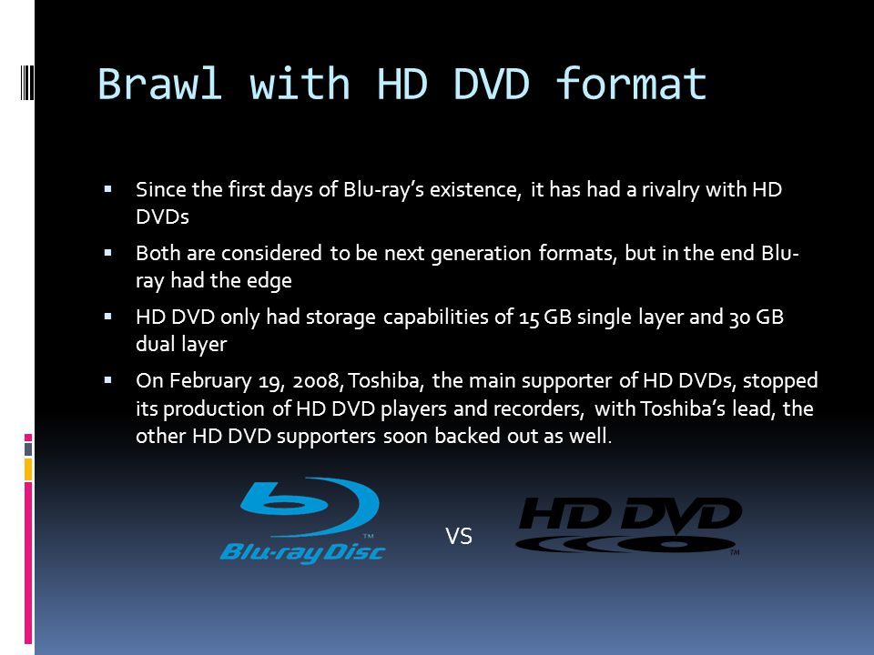 Brawl with HD DVD format  Since the first days of Blu-ray's existence, it has had a rivalry with HD DVDs  Both are considered to be next generation formats, but in the end Blu- ray had the edge  HD DVD only had storage capabilities of 15 GB single layer and 30 GB dual layer  On February 19, 2008, Toshiba, the main supporter of HD DVDs, stopped its production of HD DVD players and recorders, with Toshiba's lead, the other HD DVD supporters soon backed out as well.