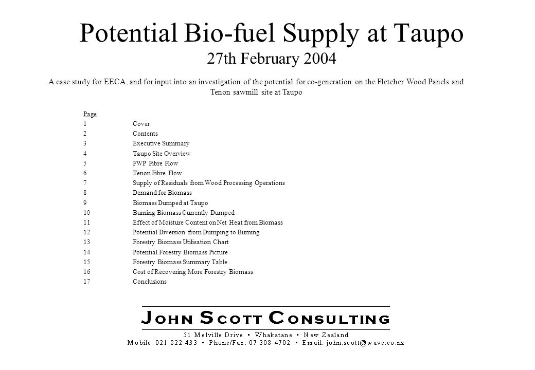 3 Taupo Biomass 27 Feb 04 J ohn S cott C onsulting Executive Summary The Taupo site is a major processor of wood and wood processing residuals: –FWP produces about 195,000 m3 per annum of panel products –Tenon produces about 205,000 m3 per annum of lumber products –both operations are in very competitive markets and need to mitigate rising energy prices to remain internationally competitive FWP utilises relatively low cost sawdust and shavings from up to 100 km away as a feedstock for production of MDF and particle board Tenon is a typical sawmill, generating about 87,000 tonnes per annum of sawmill chips and 66,000 tonnes par annum of bark, sawdust and shavings The supply of traditional residuals from wood processing operations in the CNI is expected to remain about the same - output will vary with market conditions using existing capacity levels The demand for forestry residuals has been steadily increasing, with no sign of abatement.