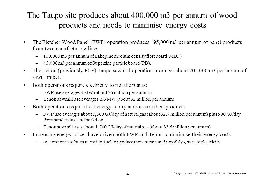 4 Taupo Biomass 27 Feb 04 J ohn S cott C onsulting The Taupo site produces about 400,000 m3 per annum of wood products and needs to minimise energy costs The Fletcher Wood Panel (FWP) operation produces 195,000 m3 per annum of panel products from two manufacturing lines: –150,000 m3 per annum of Lakepine medium density fibreboard (MDF) –45,000 m3 per annum of Superfine particle board (PB).